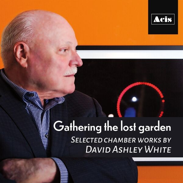 Cover art for Gathering the Lost Garden, Selected Chamber Works by David Ashley White